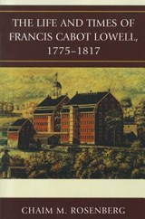 Life and Times of Francis Cabot Lowell, 1775-1817 | Chaim Rosenberg |