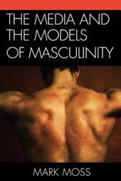 The Media and the Models of Masculinity | Mark Moss |
