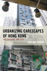 Urbanizing Carescapes of Hong Kong | Shu-Mei Huang |