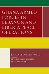 Ghana Armed Forces in Lebanon and Liberia Peace Operations | Emmanuel Wekem Kotia |