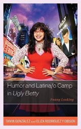 Humor and Latina/o Camp in Ugly Betty | Gonzalez, Tanya ; Rodriguez Y Gibson, Eliza |