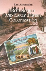 Rothschild and Early Jewish Colonization in Palestine | Ran Aaronsohn |