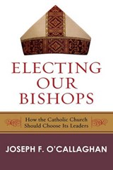 Electing Our Bishops | Joseph F. O'callaghan |