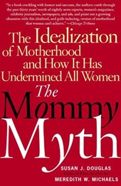 The Mommy Myth | Douglas, Susan J. ; Michaels, Meredith W. |