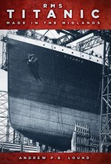 RMS Titanic: Made in the Midlands | Andrew Lound |