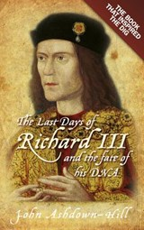 The Last Days of Richard III and the Fate of His DNA | John Ashdown-Hill |