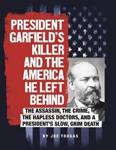 President Garfield's Killer and the America He Left Behind | Joe Tougas |