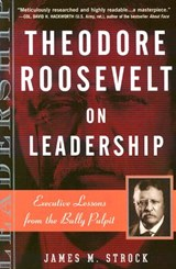 Theodore Roosevelt on Leadership | James M. Strock |
