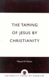 The Taming of Jesus by Christianity | Wayne W. Mahan |