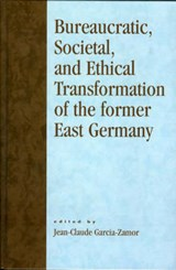 Bureaucratic, Societal, and Ethical Transformation of the Former East Germany | Jean-Claude Garcia-Zamor |