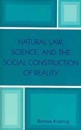 Natural Law, Science, and the Social Construction of Reality | Bernie Koenig |