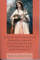 Gifted and Talented Females Speak Out on Parental Influences and Achievement! | Mary E. Henderson |