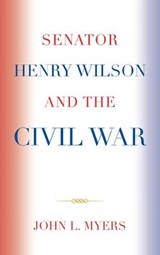 Senator Henry Wilson and the Civil War | John L. Myers |