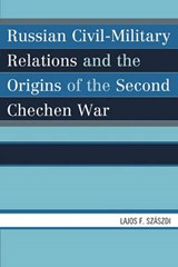 Russian Civil-Military Relations and the Origins of the Second Chechen War | Lajos F. Szaszdi |
