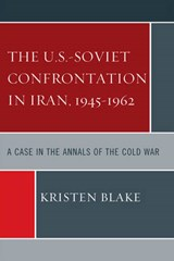 The U.S.-Soviet Confrontation in Iran, 1945-1962 | Kristen Blake |