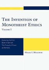 The Invention of Monotheist Ethics, Volume I | Hillel I. Millgram |
