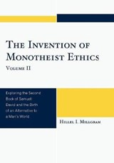 The Invention of Monotheist Ethics, Volume II | Hillel I. Millgram |