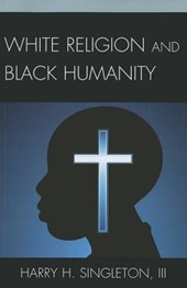 White Religion and Black Humanity | Singleton, Harry H., Iii |