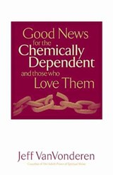 Good News for the Chemically Dependent and Those Who Love Them | Jeff VanVonderen |