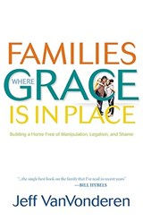 Families Where Grace Is in Place | Jeff VanVonderen |