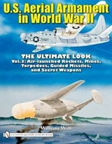 U.S. Aerial Armament in World War II - Ultimate Look: Vol 3: Air Launched Rockets, Mines, Torpedoes, Guided Missiles and Secret Weapons | William Wolf |