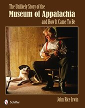Unlikely Story of the Museum of Appalachia and How It Came T | John Rice Irwin |