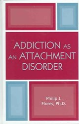 Addiction As an Attachment Disorder | Philip J. Flores |