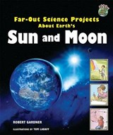 Far-Out Science Projects about Earth's Sun and Moon | Robert Gardner |