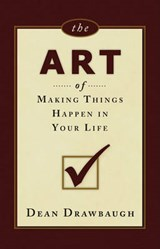 The Art of Making Things Happen in Your Life | Dean Drawbaugh |