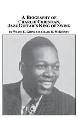 A Biography of Charlie Christian, Jazz Guitar's King of Swing | Wayne E Goins; Craig R McKinney |