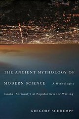 The Ancient Mythology of Modern Science | Gregory Schrempp |