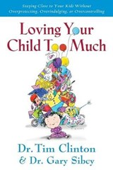 Loving Your Child Too Much | Clinton, Tim, Dr.; Sibcy, Gary, Dr. |