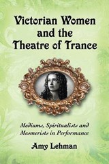 Victorian Women and the Theatre of Trance | Amy Lehman |