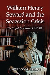 William Henry Seward and the Secession Crisis | Lawrence M. Denton |