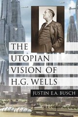 The Utopian Vision of H. G. Wells | Justin E. A. Busch |