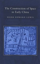 The Construction of Space in Early China | Mark Edward Lewis |
