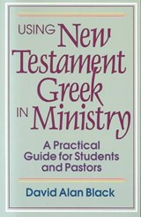 Using New Testament Greek in Ministry | David Alan Black |