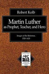Martin Luther As Prophet, Teacher, Hero | Robert Kolb |