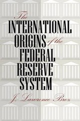 The International Origins of the Federal Reserve System | J. Lawrence Broz |
