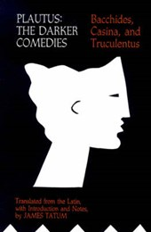 Plautus - The Darker Comedies. Bacchides, Casina, and Truculentus | Tatum |