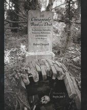 The Chesapeake Book of the Dead - Tombstones, Epitaphs, Histories, Reflections and Oddments of the Region
