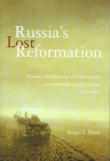 Russia's Lost Reformation - Peasants, Millennialism and Radical Sects in Southern Russia  and Ukraine, 1830-1917 | Sergei I Zhuk |