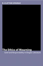 The Ethics of Mourning - Grief and Responsibility in Elegiac Literature | R Clifton Spargo |