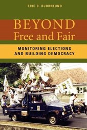 Beyond Free and Fair Elections - Monitoring Elections and Building Democracy | Eric Bjornlund |