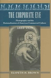 The Corporate Eye - Photography and the Rationalization of American Commercial Culture, 1884-1929