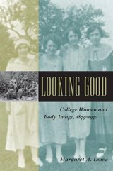 Looking Good - College Women and Body Image, 1875-1930 | Margaret A Lowe |