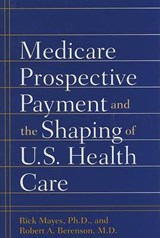 Medicare Prospective Payment and the Shaping of U.S. Health Care | Rick Mayes |
