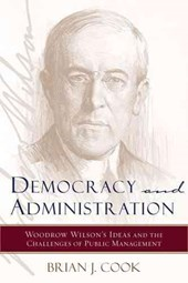 Democracy and Administration - Woodrow Wilson's Ideas and the Challenges of Public Management