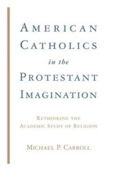 American Catholics in the Protestant Imagination - Rethinking the Academic Study of Religion