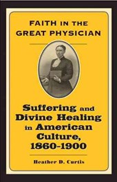 Faith in the Great Physician - Suffering and Divine Healing in American Culture 1860-1900